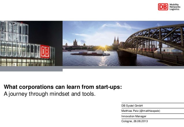Cologne, 26.08.2013 DB Systel GmbH Matthias Patz (@matthiaspatz) Innovation Manager What corporations can learn from start...