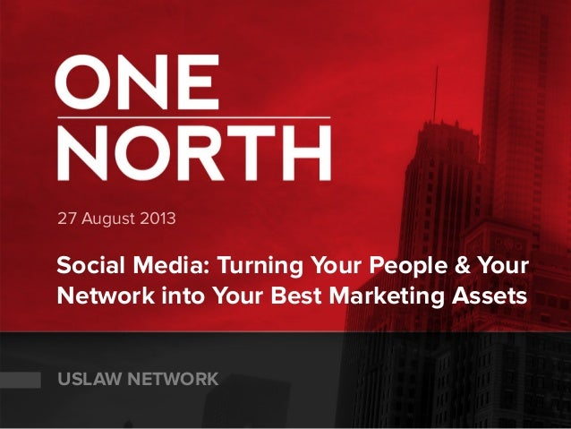 27 August 2013 Social Media: Turning Your People & Your Network into Your Best Marketing Assets USLAW NETWORK