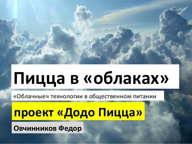 Овчинников Федор проект «Додо Пицца» Пицца в «облаках» «Облачные» технологии в общественном питании