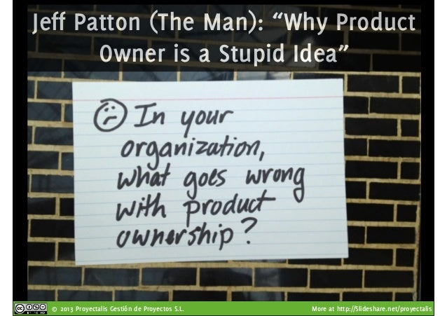"""© 2013 Proyectalis Gestión de Proyectos S.L. More at http://Slideshare.net/proyectalis Jeff Patton (The Man): """"Why Product..."""