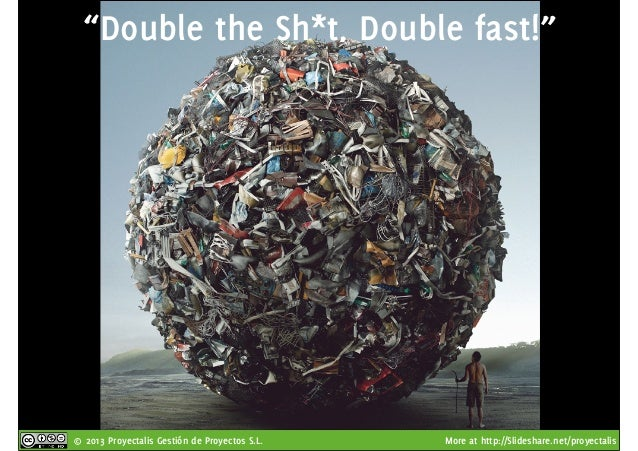 """© 2013 Proyectalis Gestión de Proyectos S.L. More at http://Slideshare.net/proyectalis """"Double the Sh*t, Double fast!"""""""