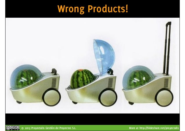 © 2013 Proyectalis Gestión de Proyectos S.L. More at http://Slideshare.net/proyectalis Wrong Products!