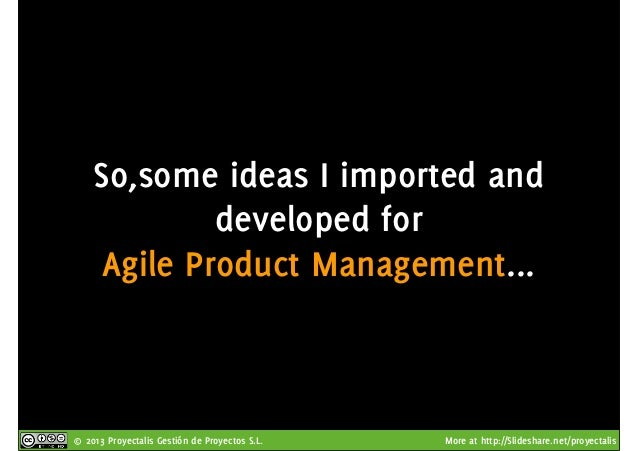 © 2013 Proyectalis Gestión de Proyectos S.L. More at http://Slideshare.net/proyectalis So,some ideas I imported and develo...