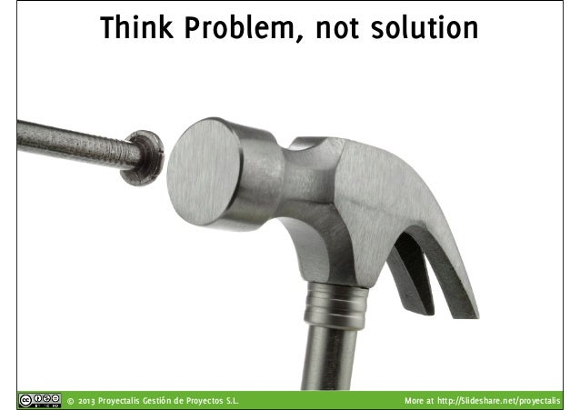 © 2013 Proyectalis Gestión de Proyectos S.L. More at http://Slideshare.net/proyectalis Think Problem, not solution