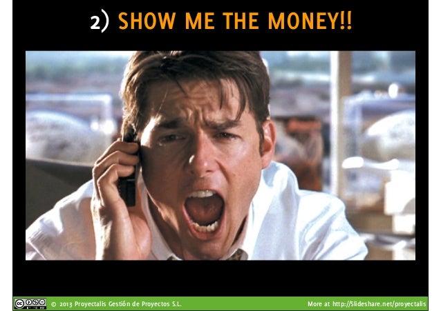 © 2013 Proyectalis Gestión de Proyectos S.L. More at http://Slideshare.net/proyectalis 2) SHOW ME THE MONEY!!