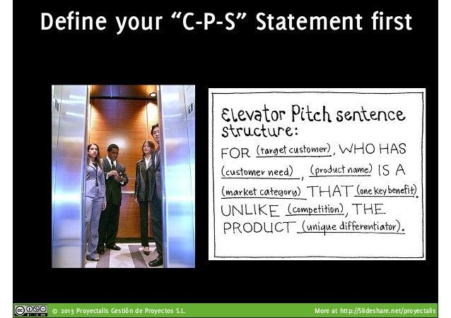 "© 2013 Proyectalis Gestión de Proyectos S.L. More at http://Slideshare.net/proyectalis Define your ""C-P-S"" Statement first"