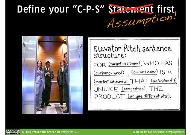 "© 2013 Proyectalis Gestión de Proyectos S.L. More at http://Slideshare.net/proyectalis Define your ""C-P-S"" Statement first..."