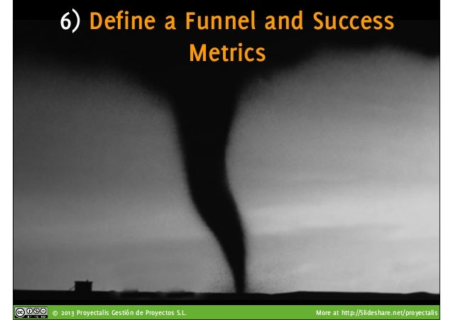 © 2013 Proyectalis Gestión de Proyectos S.L. More at http://Slideshare.net/proyectalis 6) Define a Funnel and Success Metr...