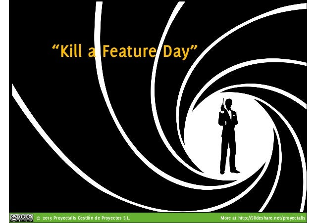 """© 2013 Proyectalis Gestión de Proyectos S.L. More at http://Slideshare.net/proyectalis """"Kill a Feature Day"""""""