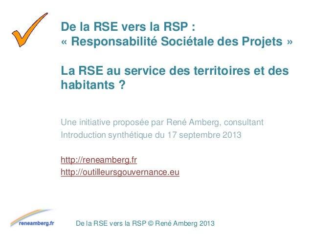 De la RSE vers la RSP © René Amberg 2013 De la RSE vers la RSP : « Responsabilité Sociétale des Projets » La RSE au servic...