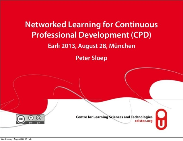Networked Learning for Continuous Professional Development (CPD) Earli 2013, August 28, München Peter Sloep Wednesday, Aug...