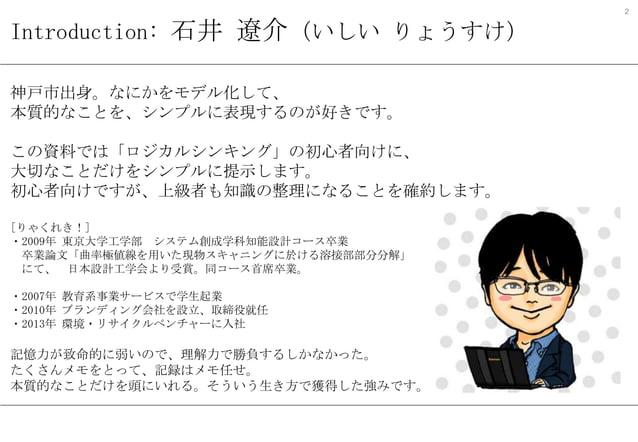 2  Introduction: 石井 遼介(いしい りょうすけ) 神戸市出身。なにかをモデル化して、 本質的なことを、シンプルに表現するのが好きです。 この資料では「ロジカルシンキング」の初心者向けに、 大切なことだけをシンプルに提示します。...