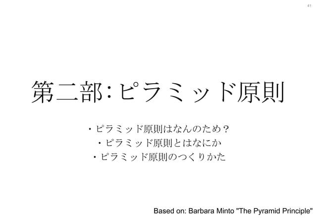 """41  第二部:ピラミッド原則 ・ピラミッド原則はなんのため? ・ピラミッド原則とはなにか ・ピラミッド原則のつくりかた  Based on: Barbara Minto """"The Pyramid Principle"""""""