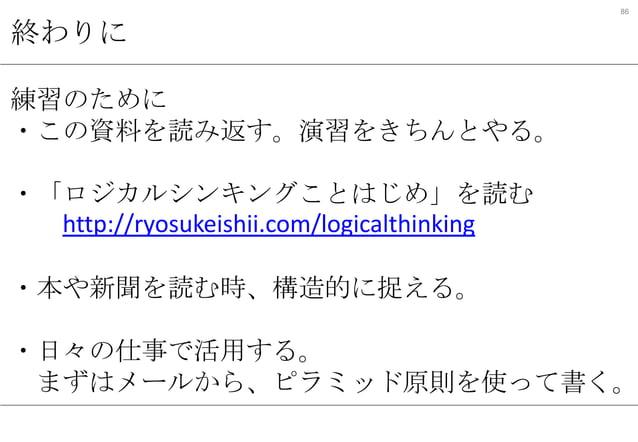 86  終わりに 練習のために ・この資料を読み返す。演習をきちんとやる。 ・「ロジカルシンキングことはじめ」を読む http://ryosukeishii.com/logicalthinking ・本や新聞を読む時、構造的に捉える。  ・日々...