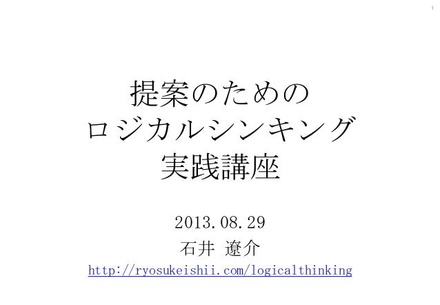 1  提案のための ロジカルシンキング 実践講座 2013.08.29 石井 遼介 http://ryosukeishii.com/logicalthinking