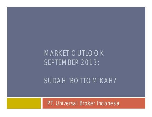 MARKET OUTLOOK SEPTEMBER 2013: SUDAH 'BOTTOM'KAH? PT. Universal Broker Indonesia
