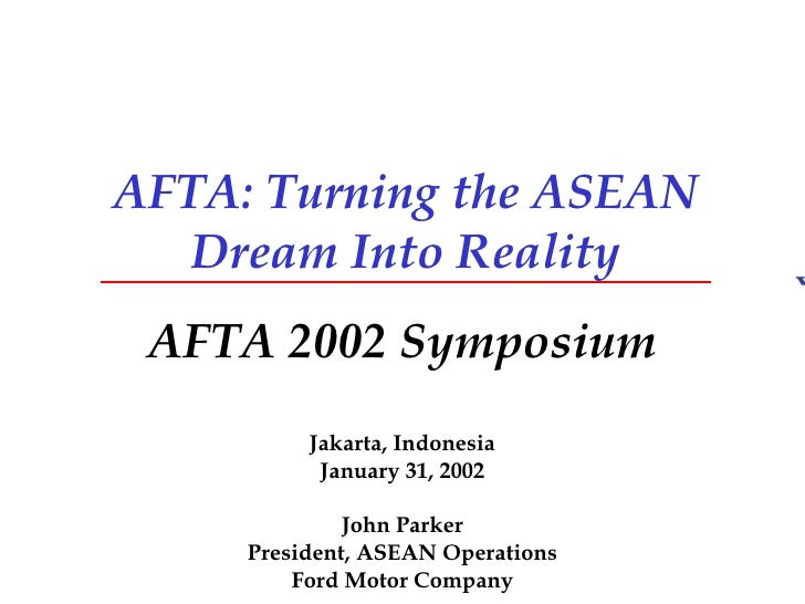 AFTA: Turning the ASEAN Dream Into Reality AFTA 2002 Symposium Jakarta, Indonesia January 31, 2002 John Parker President, ...