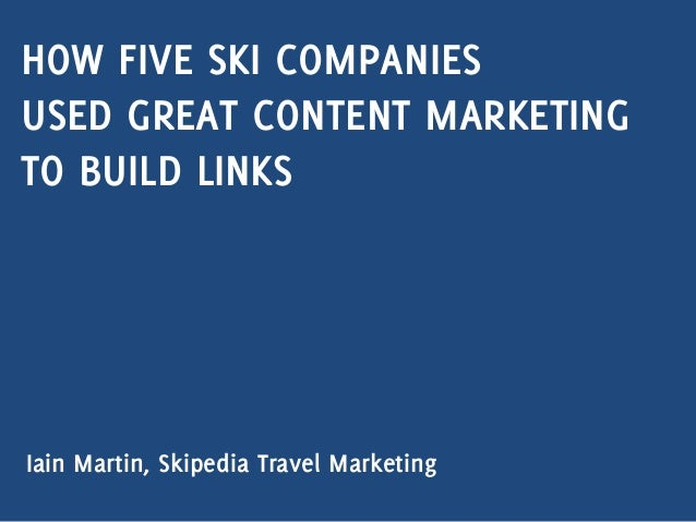 HOW FIVE SKI COMPANIES USED GREAT CONTENT MARKETING TO BUILD LINKS Iain Martin, Skipedia Travel Marketing