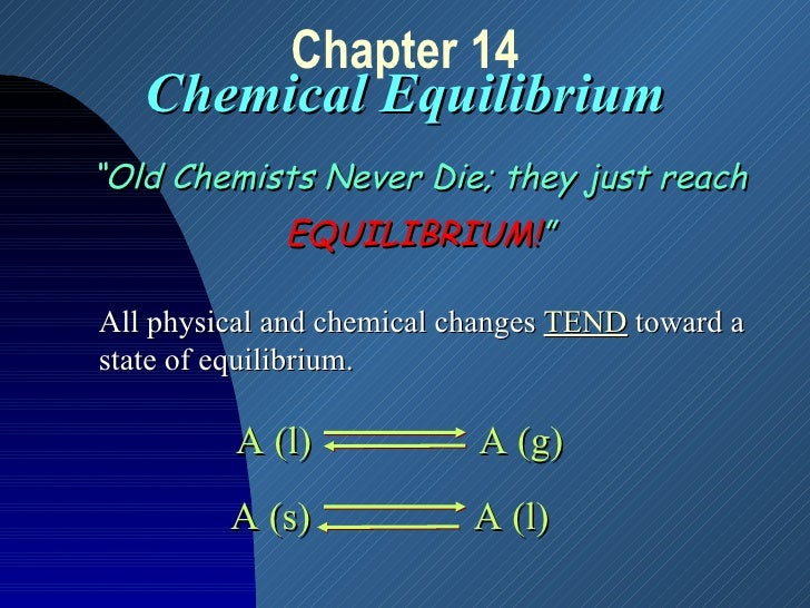 """Chapter 14 Chemical Equilibrium """" Old Chemists Never Die; they just reach EQUILIBRIUM! """" All physical and chemical changes..."""