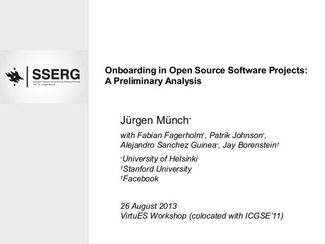 Onboarding in Open Source Software Projects: A Preliminary Analysis Jürgen Münch∗ with Fabian Fagerholm∗ , Patrik Johnson∗...