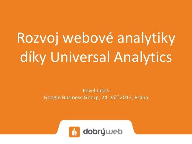 Rozvoj webové analytiky díky Universal Analytics Pavel Jašek Google Business Group, 24. září 2013, Praha