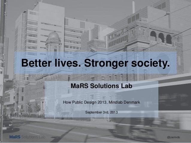 @joerivds Better lives. Stronger society. MaRS Solutions Lab How Public Design 2013, Mindlab Denmark September 3rd, 2013