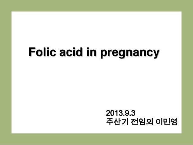 Folic acid in pregnancy 2013.9.3 주산기 전임의 이민영
