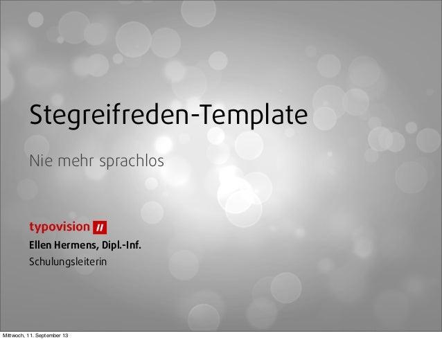 Stegreifreden-Template Nie mehr sprachlos Ellen Hermens, Dipl.-Inf. Schulungsleiterin Mittwoch, 11. September 13
