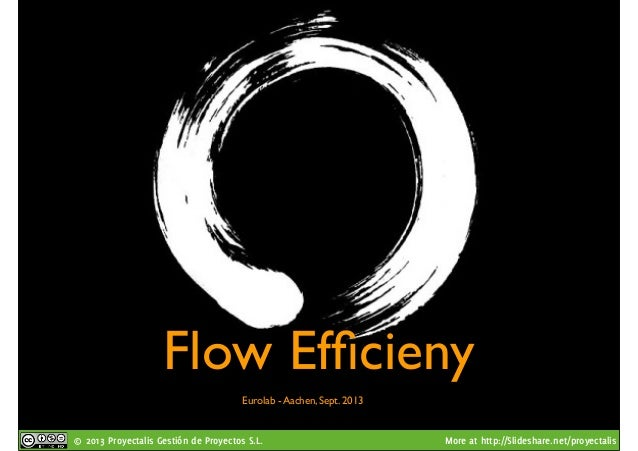© 2013 Proyectalis Gestión de Proyectos S.L. More at http://Slideshare.net/proyectalis Flow Efficieny Eurolab - Aachen, Sep...
