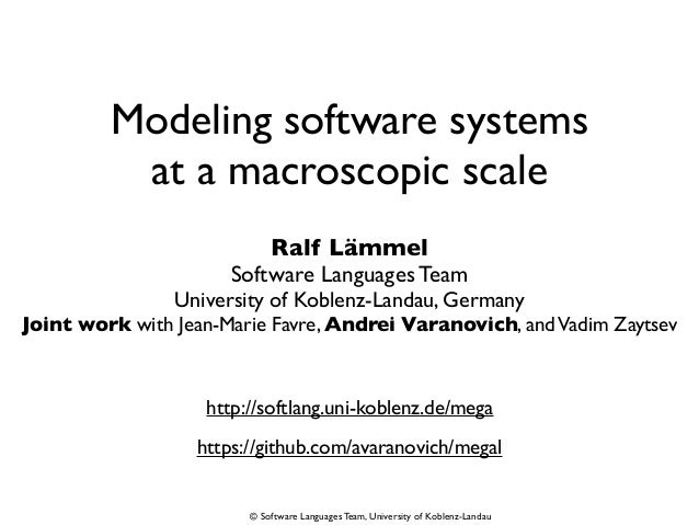 © Software Languages Team, University of Koblenz-Landau Modeling software systems at a macroscopic scale Ralf Lämmel Softw...