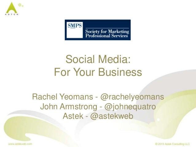 Social Media: For Your Business Rachel Yeomans - @rachelyeomans John Armstrong - @johnequatro Astek - @astekweb