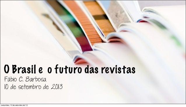 O Brasil e o futuro das revistas Fábio C. Barbosa 10 de setembro de 2013 sexta-feira, 13 de setembro de 13