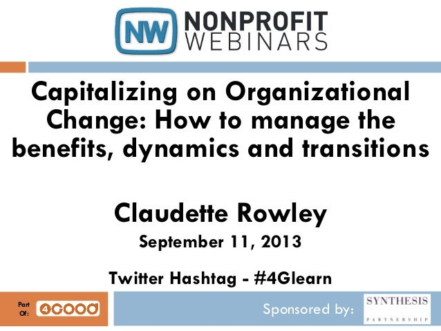 Sponsored by: Capitalizing on Organizational Change: How to manage the benefits, dynamics and transitions Claudette Rowley...