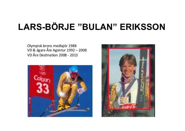 """LARS-BÖRJE """"BULAN"""" ERIKSSON Olympisk)brons)medlajör)1988) VD)&)ägare)Åre)Agentur)1992)–)2008) VD)Åre)DesBnaBon)2008)C)2013..."""