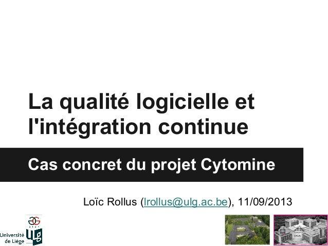 La qualité logicielle et l'intégration continue Cas concret du projet Cytomine Loïc Rollus (lrollus@ulg.ac.be), 11/09/2013