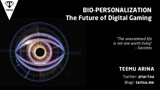 "BIO-PERSONALIZATION The Future of Digital Gaming TEEMU ARINA Twitter: @tar1na Blogi: tarina.me ""The unexamined life is not..."