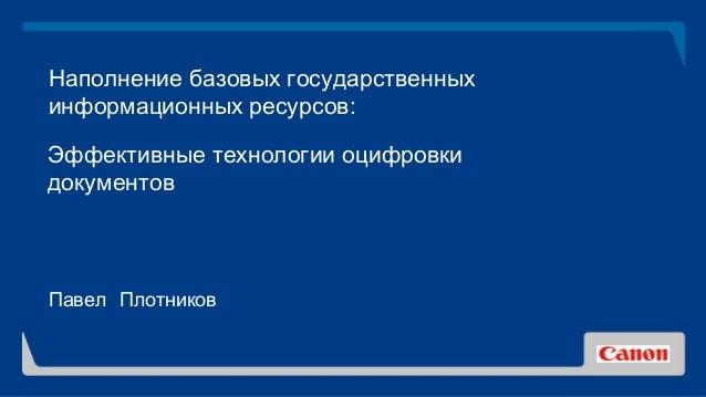 Наполнение базовых государственных информационных ресурсов: Эффективные технологии оцифровки документов Павел Плотников
