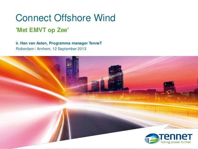 Connect Offshore Wind 12 September 2013 ir. Han van Asten, Programma manager TenneT Rotterdam / Arnhem, 12 September 2013 ...