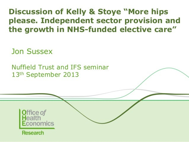 """Jon Sussex Nuffield Trust and IFS seminar 13th September 2013 Discussion of Kelly & Stoye """"More hips please. Independent s..."""