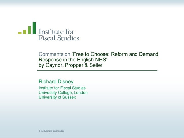 © Institute for Fiscal Studies Comments on 'Free to Choose: Reform and Demand Response in the English NHS' by Gaynor, Prop...