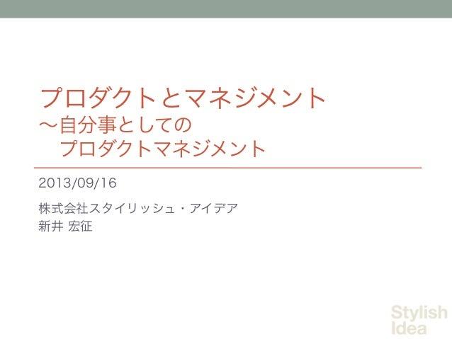 プロダクトとマネジメント ∼自分事としての プロダクトマネジメント 2013/09/16 株式会社スタイリッシュ・アイデア 新井 宏征