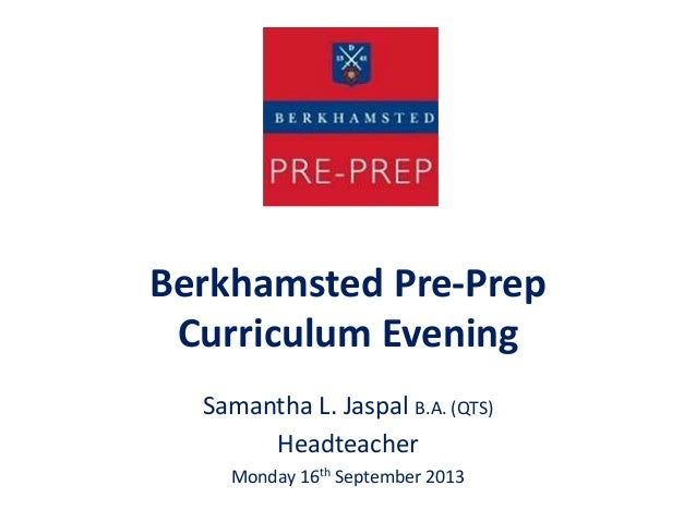 Berkhamsted Pre-Prep Curriculum Evening Samantha L. Jaspal B.A. (QTS) Headteacher Monday 16th September 2013