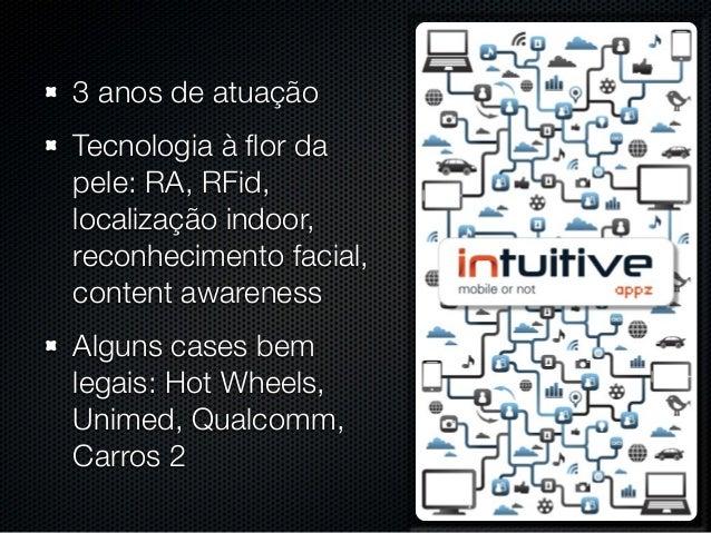 3 anos de atuação Tecnologia à flor da pele: RA, RFid, localização indoor, reconhecimento facial, content awareness Alguns ...