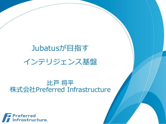 Jubatusが⽬目指す インテリジェンス基盤 比戸 将平 株式会社Preferred Infrastructure