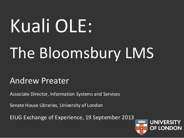Kuali OLE: The Bloomsbury LMS Andrew Preater Associate Director, Information Systems and Services Senate House Libraries, ...