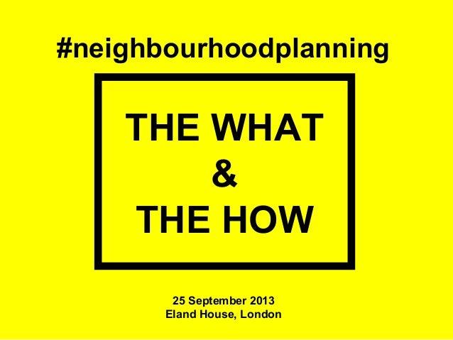 #neighbourhoodplanning THE WHAT & THE HOW 25 September 2013 Eland House, London
