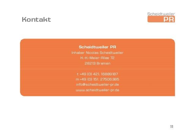 Kontakt Scheidtweiler PR Inhaber Nicolas Scheidtweiler H.-H.-Meier-Allee 72 28213 Bremen t +49 (0) 421. 16889187 m +49 (0)...