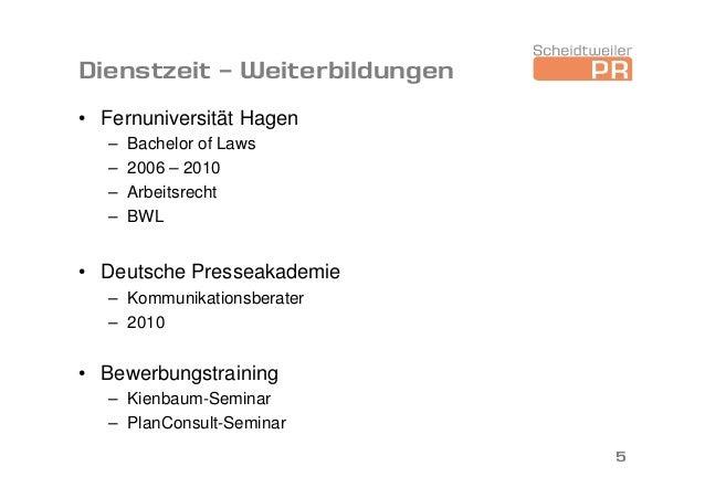 Dienstzeit – Weiterbildungen • Fernuniversität Hagen – Bachelor of Laws – 2006 – 2010 – Arbeitsrecht – BWL • Deutsche Pres...