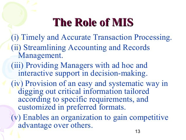 role of mis in an organization The development and use of management information systems (mis) is a modern phenomenon concerned with the use of appropriate information that will lead to better planning, better decision making, and better results.