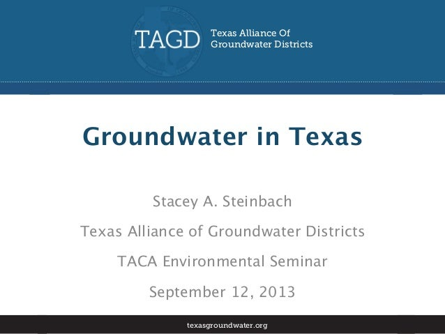 Groundwater in Texas Stacey A. Steinbach Texas Alliance of Groundwater Districts TACA Environmental Seminar September 12, ...